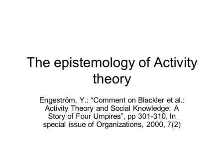"The epistemology of Activity theory Engeström, Y.: ""Comment on Blackler et al.: Activity Theory and Social Knowledge: A Story of Four Umpires"", pp 301-310,"