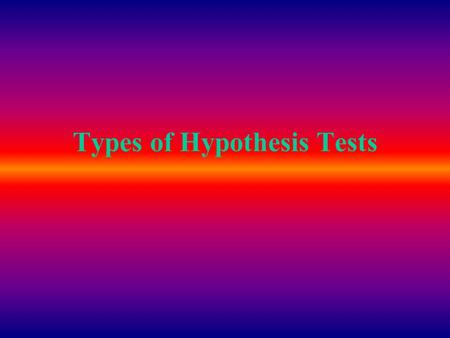 Types of Hypothesis Tests. What are you testing? What are you comparing? To what are you comparing? How many?… H o :  = # One Sample-- Mean H o :  1.