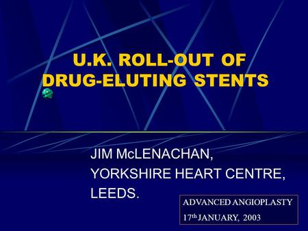 U.K. ROLL-OUT OF DRUG-ELUTING STENTS JIM McLENACHAN, YORKSHIRE HEART CENTRE, LEEDS. ADVANCED ANGIOPLASTY 17 th JANUARY, 2003.