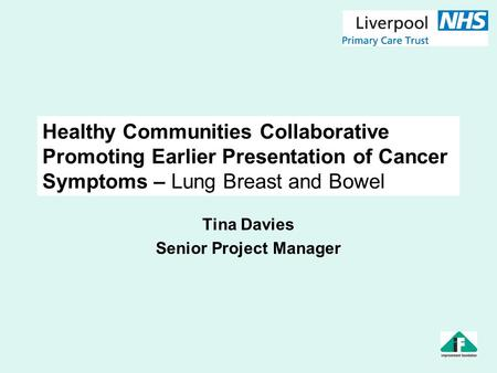 Healthy Communities Collaborative Promoting Earlier Presentation of Cancer Symptoms – Lung Breast and Bowel Tina Davies Senior Project Manager.