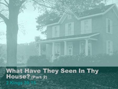 What Have They Seen In Thy House? (Part 2) 2 Kings 20:15 1.