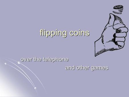 Flipping coins over the telephone and other games.