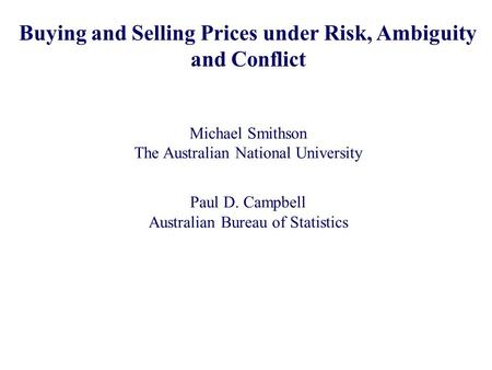 Buying and Selling Prices under Risk, Ambiguity and Conflict Michael Smithson The Australian National University Paul D. Campbell Australian Bureau of.