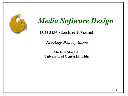 1 DIG 3134 - Lecture 2 (Game) The Acey-Deucey Game Michael Moshell University of Central Florida Media Software Design.