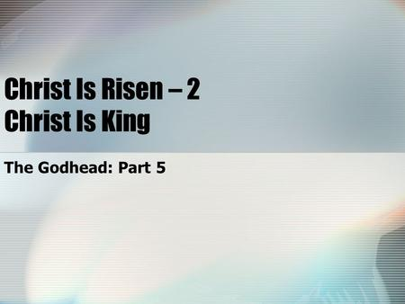 Christ Is Risen – 2 Christ Is King The Godhead: Part 5.