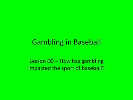 Gambling in Baseball Lesson EQ – How has gambling impacted the sport of baseball?