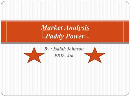 By : Isaiah Johnson PRD. 4th Market Analysis Paddy Power.
