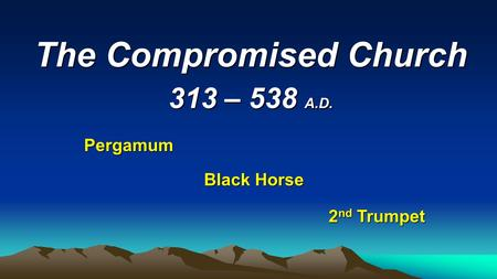 The Compromised Church 313 – 538 A.D. Pergamum Black Horse 2 nd Trumpet.
