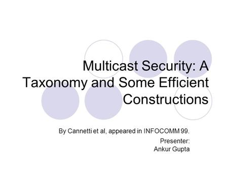 Multicast Security: A Taxonomy and Some Efficient Constructions By Cannetti et al, appeared in INFOCOMM 99. Presenter: Ankur Gupta.