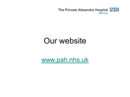 Our website www.pah.nhs.uk. Website Statistics: Launched nearly three years ago. Approximately 60,000 unique visitors per month. Traffic is primarily.