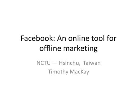 Facebook: An online tool for offline marketing NCTU — Hsinchu, Taiwan Timothy MacKay.