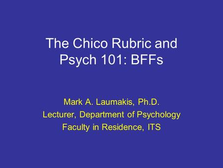 The Chico Rubric and Psych 101: BFFs Mark A. Laumakis, Ph.D. Lecturer, Department of Psychology Faculty in Residence, ITS.