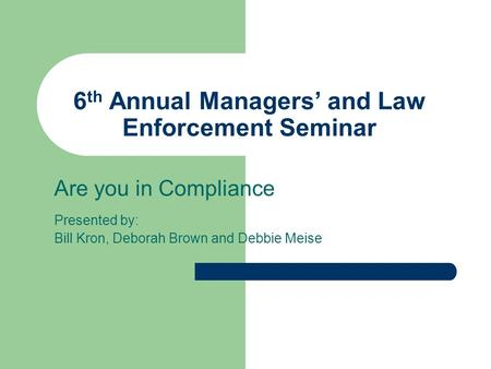 6 th Annual Managers' and Law Enforcement Seminar Are you in Compliance Presented by: Bill Kron, Deborah Brown and Debbie Meise.