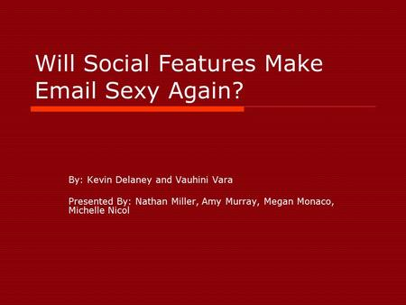 Will Social Features Make Email Sexy Again? By: Kevin Delaney and Vauhini Vara Presented By: Nathan Miller, Amy Murray, Megan Monaco, Michelle Nicol.