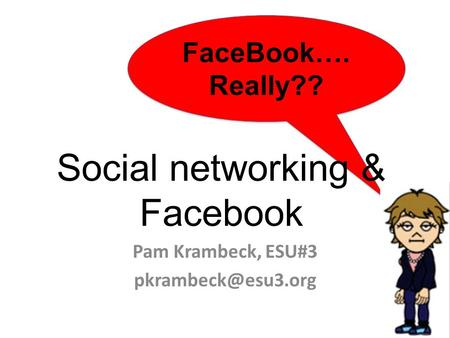 FaceBook…. Really?? FaceBook…. Really?? Social networking & Facebook Pam Krambeck, ESU#3
