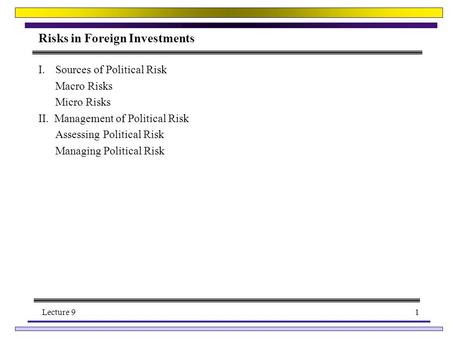 Lecture 91 Risks in Foreign Investments I.Sources of Political Risk Macro Risks Micro Risks II. Management of Political Risk Assessing Political Risk Managing.