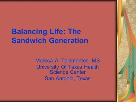 Balancing Life: The Sandwich Generation Melissa A. Talamantes, MS University Of Texas Health Science Center San Antonio, Texas.