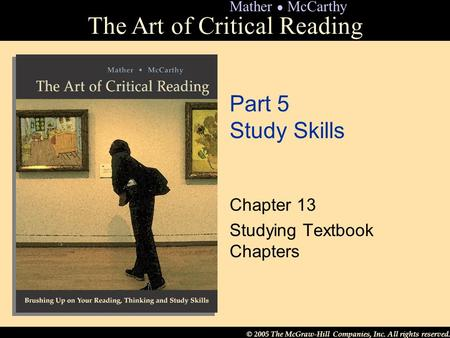 © 2005 The McGraw-Hill Companies, Inc. All rights reserved. The Art of Critical Reading Mather ● McCarthy Part 5 Study Skills Chapter 13 Studying Textbook.