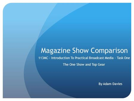 Magazine Show Comparison The One Show and Top Gear 113MC – Introduction To Practical Broadcast Media - Task One By Adam Davies.