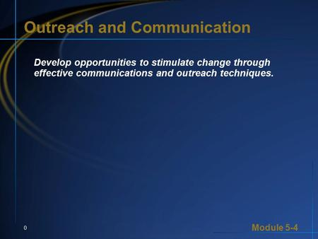 Module 5-4 0 Outreach and Communication Develop opportunities to stimulate change through effective communications and outreach techniques.