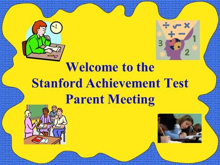 Welcome to the Stanford Achievement Test Parent Meeting.