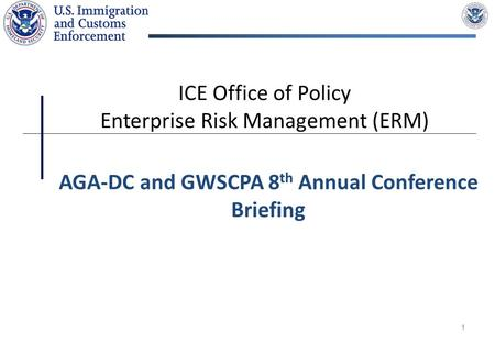 1 ICE Office of Policy Enterprise Risk Management (ERM) AGA-DC and GWSCPA 8 th Annual Conference Briefing.