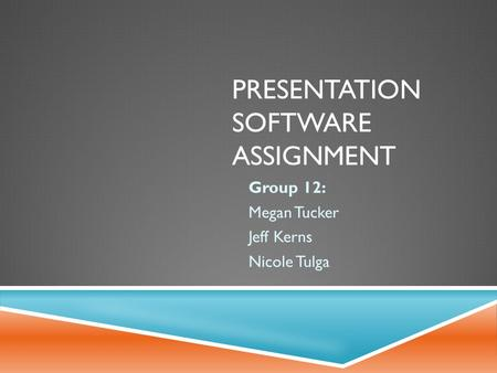 PRESENTATION SOFTWARE ASSIGNMENT Group 12: Megan Tucker Jeff Kerns Nicole Tulga.