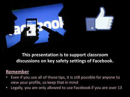 This presentation is to support classroom discussions on key safety settings of Facebook. Remember Even if you use all of these tips, it is still possible.