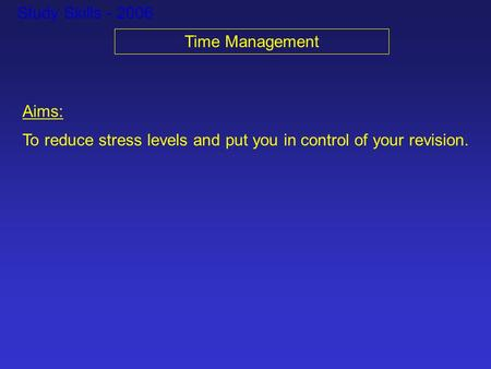 Study Skills - 2006 Time Management Aims: To reduce stress levels and put you in control of your revision.