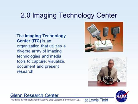 At Lewis Field Glenn Research Center Technical Information, Administrative, and Logistics Services (TIALS) 2.0 Imaging Technology Center The Imaging Technology.