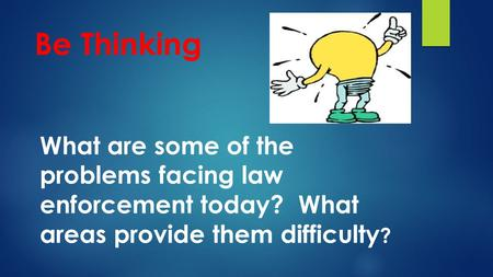 Be Thinking What are some of the problems facing law enforcement today? What areas provide them difficulty ?