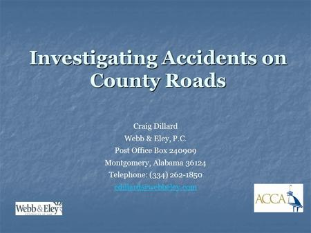 Investigating Accidents on County Roads Craig Dillard Webb & Eley, P.C. Post Office Box 240909 Montgomery, Alabama 36124 Telephone: (334) 262-1850