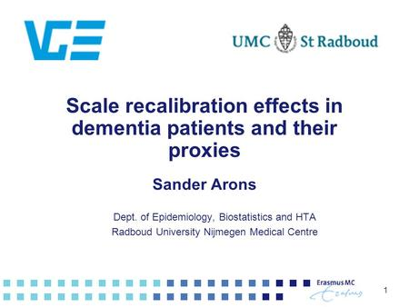 1 Scale recalibration effects in dementia patients and their proxies Sander Arons Dept. of Epidemiology, Biostatistics and HTA Radboud University Nijmegen.