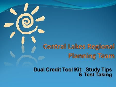 Dual Credit Tool Kit: Study Tips & Test Taking. Creating an Environment to Study Getting Started: Attend class Take notes Ask questions to clarify material.