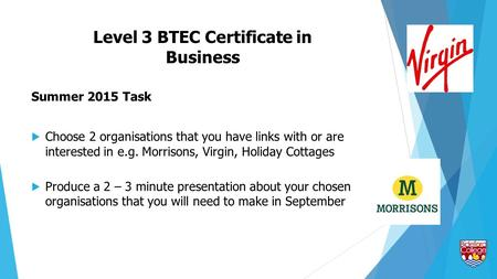 Level 3 BTEC Certificate in Business Summer 2015 Task  Choose 2 organisations that you have links with or are interested in e.g. Morrisons, Virgin, Holiday.