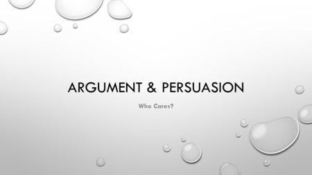 ARGUMENT & PERSUASION Who Cares?. EVER HEARD YOUR FRIENDS GIVE A STUPID ARGUMENT? MAYBE SOMETHING LIKE THIS?… FRIEND: BECAUSE, MAN! IT'S LIKE, YOU KNOW…EVERYBODY.