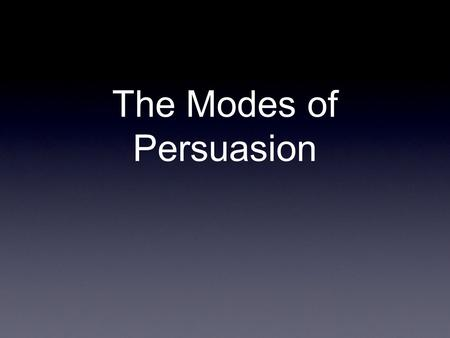 The Modes of Persuasion. Aristotle 384 - 322 BCE. The modes of persuasion were invented (or discovered) by this guy.