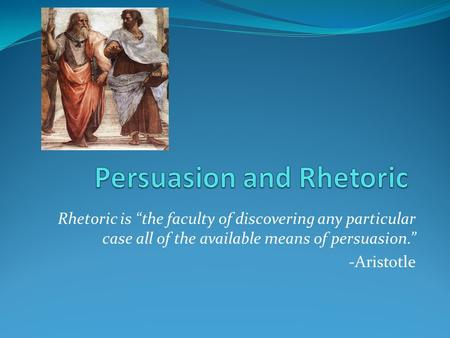 "Rhetoric is ""the faculty of discovering any particular case all of the available means of persuasion."" -Aristotle."