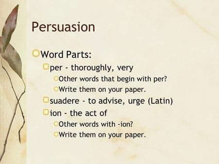 Persuasion Word Parts: per - thoroughly, very Other words that begin with per? Write them on your paper. suadere - to advise, urge (Latin) ion - the act.