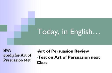 Today, in English… Art of Persuasion Review Test on Art of Persuasion next Class HW: study for Art of Persuasion test.