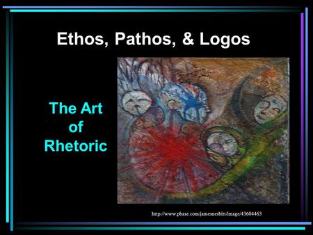 Ethos, Pathos, & Logos The Art of Rhetoric
