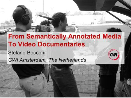 From Semantically Annotated Media To Video Documentaries Stefano Bocconi CWI Amsterdam, The Netherlands.
