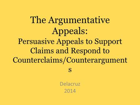 The Argumentative Appeals: Persuasive Appeals to Support Claims and Respond to Counterclaims/Counterargument s Delacruz 2014.