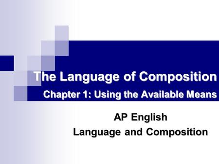 The Language of Composition Chapter 1: Using the Available Means AP English Language and Composition.