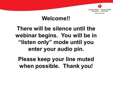 "Welcome!! There will be silence until the webinar begins. You will be in ""listen only"" mode until you enter your audio pin. Please keep your line muted."