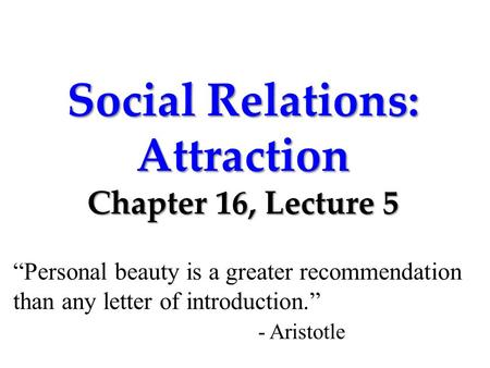 "Social Relations: Attraction Chapter 16, Lecture 5 ""Personal beauty is a greater recommendation than any letter of introduction."" - Aristotle."