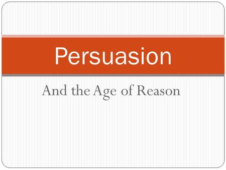 And the Age of Reason Persuasion. Age of Reason Age of Reason Mid 1700's until Early 1800's Marked by: Logic, Reason, Science, Questioning REVOLUTIONS!