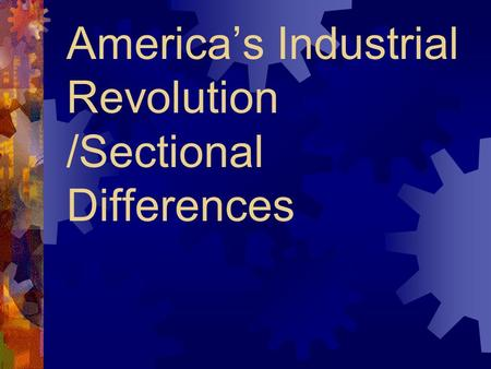 America's Industrial Revolution /Sectional Differences.