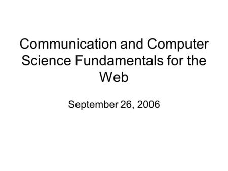 Communication and Computer Science Fundamentals for the Web September 26, 2006.