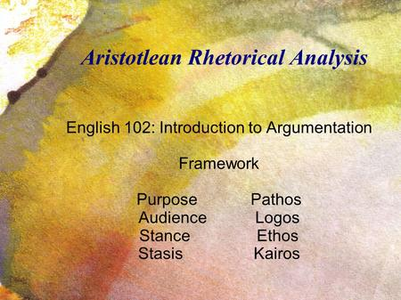 Aristotlean Rhetorical Analysis English 102: Introduction to Argumentation Framework Purpose Pathos Audience Logos Stance Ethos Stasis Kairos.